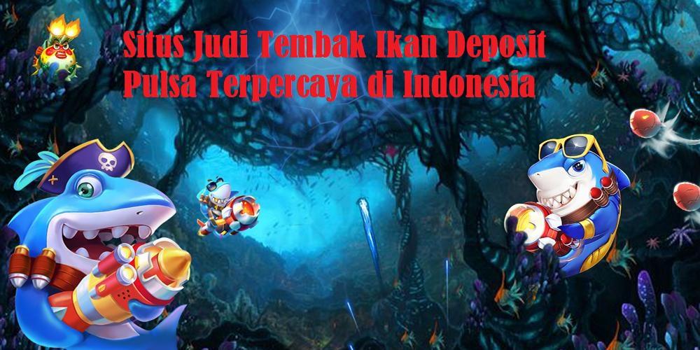 Situs Judi Tembak Ikan Deposit Pulsa Terpercaya di Indonesia